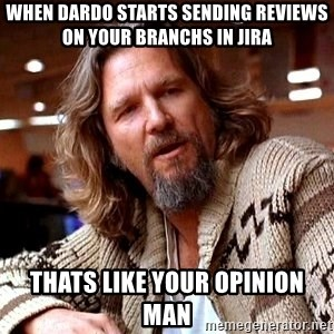 Big Lebowski - when dardo starts sending reviews on your branchs in jira thats like your opinion man