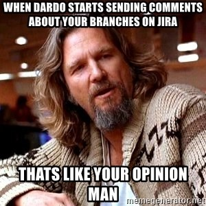 Big Lebowski - when dardo starts sending comments about your branches on jira thats like your opinion man