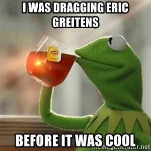 Kermit The Frog Drinking Tea - I was dragging Eric Greitens before it was cool
