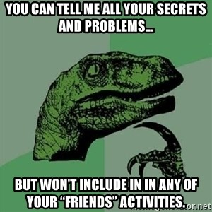 """Philosoraptor - You can tell me all your secrets and problems... but won't include in in any of your """"friends"""" activities."""