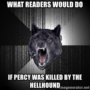 Insanity Wolf - What readers would do If percy was killed by the hellhound