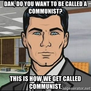 Archer - Dan, do you want to be called a communist? This is how we get called communist.