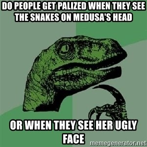 Philosoraptor - Do people get palized when they see the snakes on medusa's head Or when they see her ugly face
