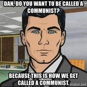 Archer - Dan, do you want to be called a communist? Because this is how we get called a communist.