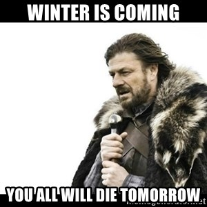 Winter is Coming - winter is coming you all will die tomorrow