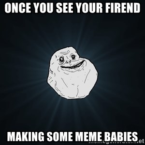Forever Alone - once you see your firend making some meme babies