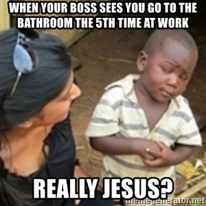 Skeptical african kid  - When your boss sees you go to the bathroom the 5th time at work Really Jesus?