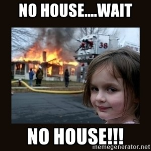 burning house girl - no house....wait no house!!!