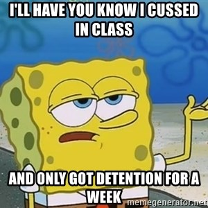 I'll have you know Spongebob - i'll have you know i cussed in class and only got detention for a week
