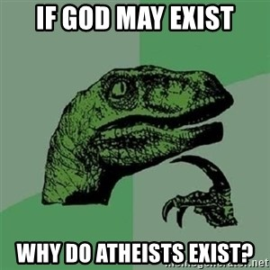 Velociraptor Xd - if god may exist why do atheists exist?