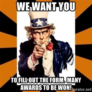 Uncle sam wants you! - We Want You To fill out the form.  Many awards to be won!