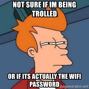 Not sure if troll - Not sure if im being trolled or if its actually the wifi password