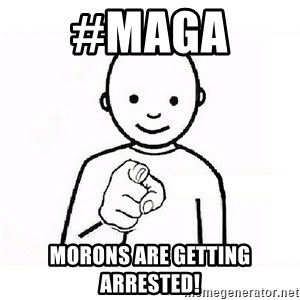 GUESS WHO YOU - #MAGA  Morons are getting arrested!