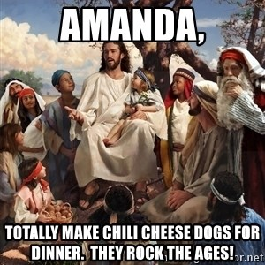 storytime jesus - Amanda, Totally make chili cheese dogs for dinner.  they rock the ages!