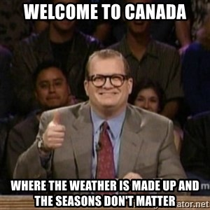 drew carey whose line is it anyway - Welcome to canada Where the weather is made up and the seasons don't matter
