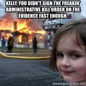 Disaster Girl - Kelly, you didn't sign the freakin' administrative kill order on the evidence fast enough.