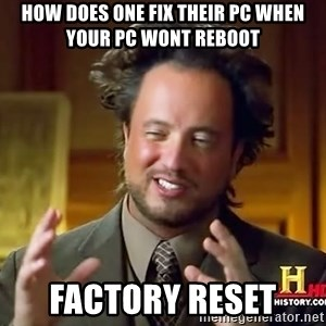 Ancient Aliens - how does one fix their PC when your pc wont reboot FACTORY RESET