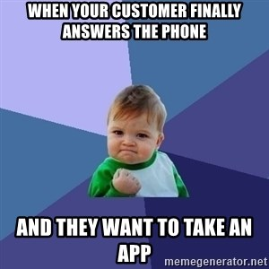 Success Kid - when your customer finally answers the phone and they want to take an app