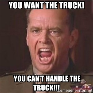 Jack Nicholson - You can't handle the truth! - You want the Truck!  You Can't Handle the Truck!!!