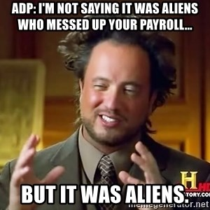 Ancient Aliens - ADP: I'm not saying it was Aliens who messed up your payroll... But it was ALIENS.