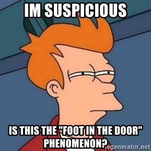 """Not sure if troll - Im suspicious Is this the """"Foot in the Door"""" Phenomenon?"""