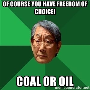 High Expectations Asian Father - of course you have freedom of choice! COAL OR OIL