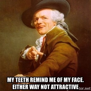 Joseph Ducreux - my teeth remind me of my face. either way not attractive