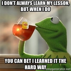 Kermit The Frog Drinking Tea - I don't always learn my lesson, but when I do you can bet I learned it the hard way