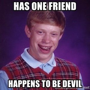 Bad Luck Brian - has one friend happens to be devil