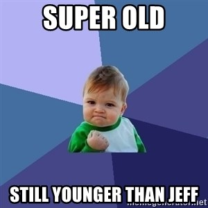 Success Kid - Super old still younger than Jeff