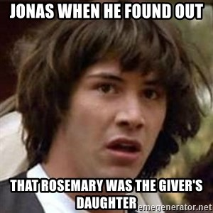 Conspiracy Keanu - Jonas when he found out that Rosemary was the Giver's daughter