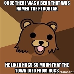 Pedobear - Once there was a bear that was named the Pedobear He liked hugs so much that the town died from hugs