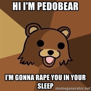 Pedobear - Hi i'm pedobear I'm gonna rape you in your sleep