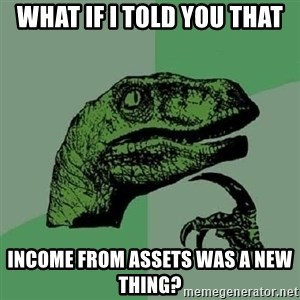 Philosoraptor - WHAT IF I TOLD YOU THAT INCOME FROM ASSETS WAS A NEW THING?