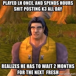 Noob WoW Player - Played LH once, and spends hours shit posting K3 all day Realizes he has to wait 2 months for the next  fresh