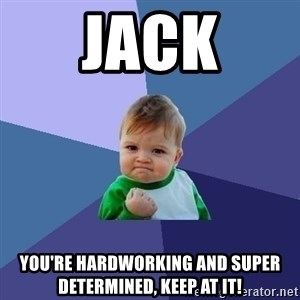 Success Kid - Jack You're hardworking and super determined, Keep at it!