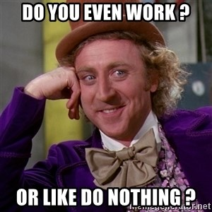 Willy Wonka - Do you even work ? Or like do nothing ?