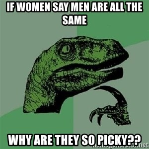 Philosoraptor - if women say men are all the same why are they so picky??