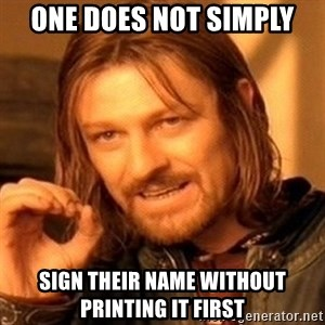 One Does Not Simply - One does not simply sign their name without printing it first