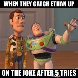 Buzz lightyear meme fixd - when they catch ethan up on the joke after 5 tries