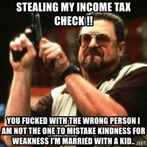 john goodman - Stealing my Income Tax check !! You fucked with the wrong person I am not the one to mistake kindness for weakness I'm married with a kid..