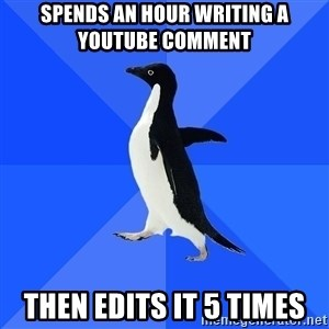 Socially Awkward Penguin - Spends an hour writing a youtube comment Then edits it 5 times