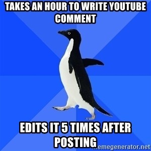 Socially Awkward Penguin - Takes an hour to write youtube comment Edits it 5 times after posting