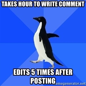 Socially Awkward Penguin - Takes hour to write comment Edits 5 times after posting
