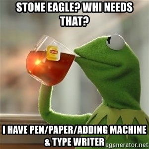 Kermit The Frog Drinking Tea - Stone Eagle? WhI needs that? I have pen/paper/adding machine & type writer