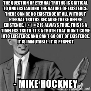 Correction Guy - The question of eternal truths is critical to understanding the nature of existence. There can be no existence at all without eternal truths because these define existence. 1 + 1 = 2 is always true. This is a timeless truth. It's a truth that didn't come into existence and can't go out of existence. It is immutable. It is perfect - Mike Hockney