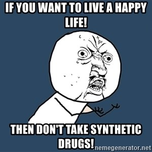 Y U No - If you want to live a happy life! Then don't take synthetic drugs!