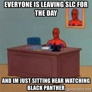 and im just sitting here masterbating - Everyone is leaving SLC for the day and im just sitting hear watching Black Panther