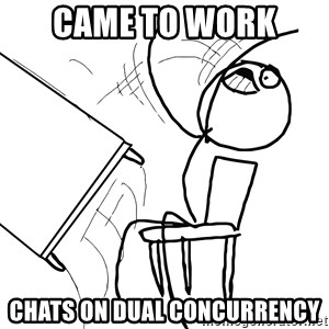 Desk Flip Rage Guy - Came to Work  Chats on Dual Concurrency