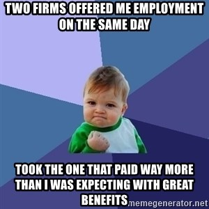 Success Kid - two firms offered me employment on the same day took the one that paid way more than I was expecting with great benefits